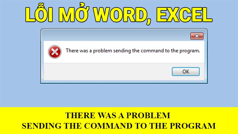 "Lỗi mở Word, Excel ""There was a problem sending the command to the program"""